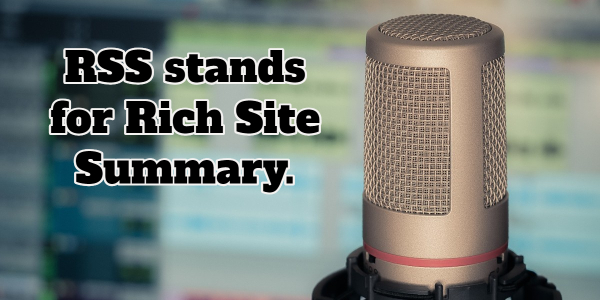RSS stands for rich site summary, NOT Really Simple Syndication